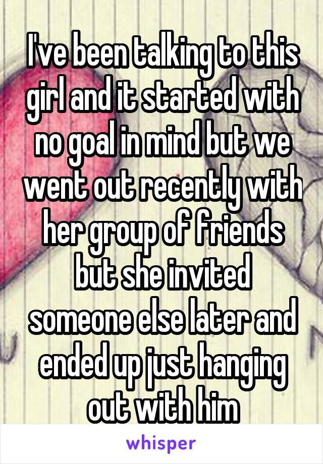 I've been talking to this girl and it started with no goal in mind but we went out recently with her group of friends but she invited someone else later and ended up just hanging out with him