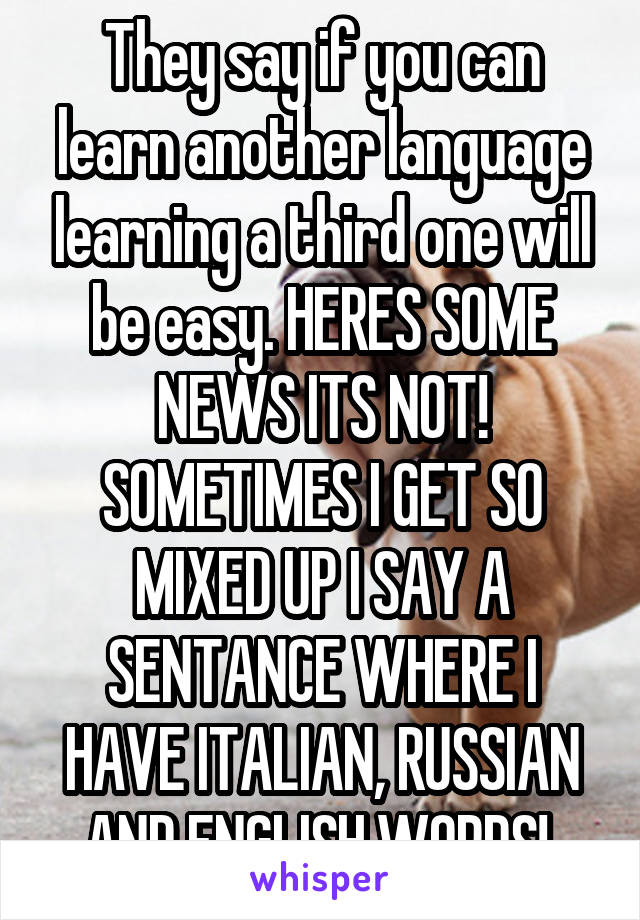 They say if you can learn another language learning a third one will be easy. HERES SOME NEWS ITS NOT! SOMETIMES I GET SO MIXED UP I SAY A SENTANCE WHERE I HAVE ITALIAN, RUSSIAN AND ENGLISH WORDS!