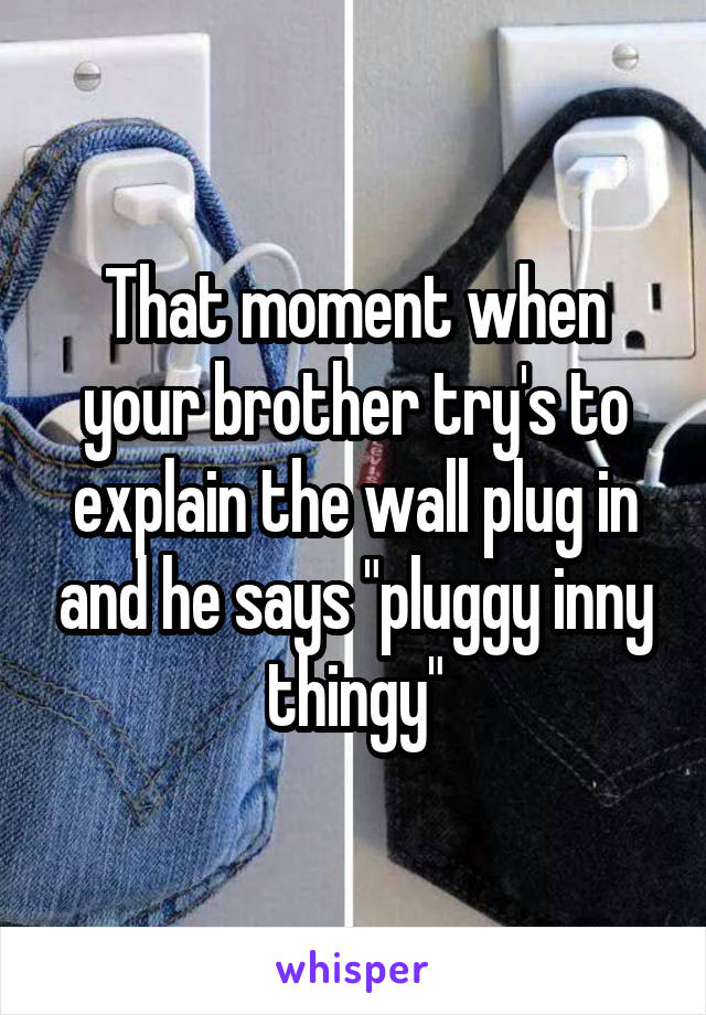 """That moment when your brother try's to explain the wall plug in and he says """"pluggy inny thingy"""""""