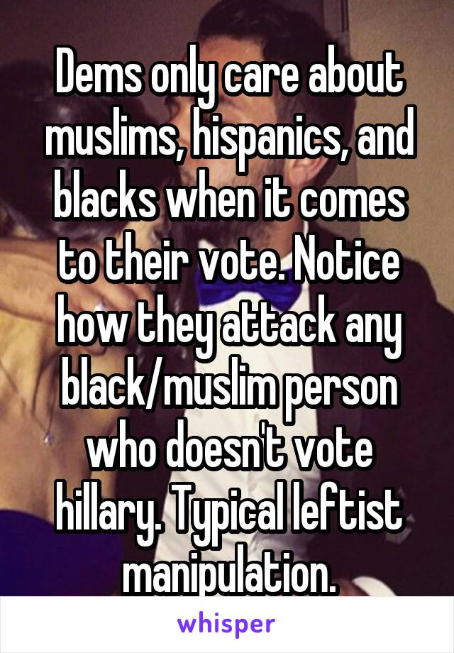 Dems only care about muslims, hispanics, and blacks when it comes to their vote. Notice how they attack any black/muslim person who doesn't vote hillary. Typical leftist manipulation.