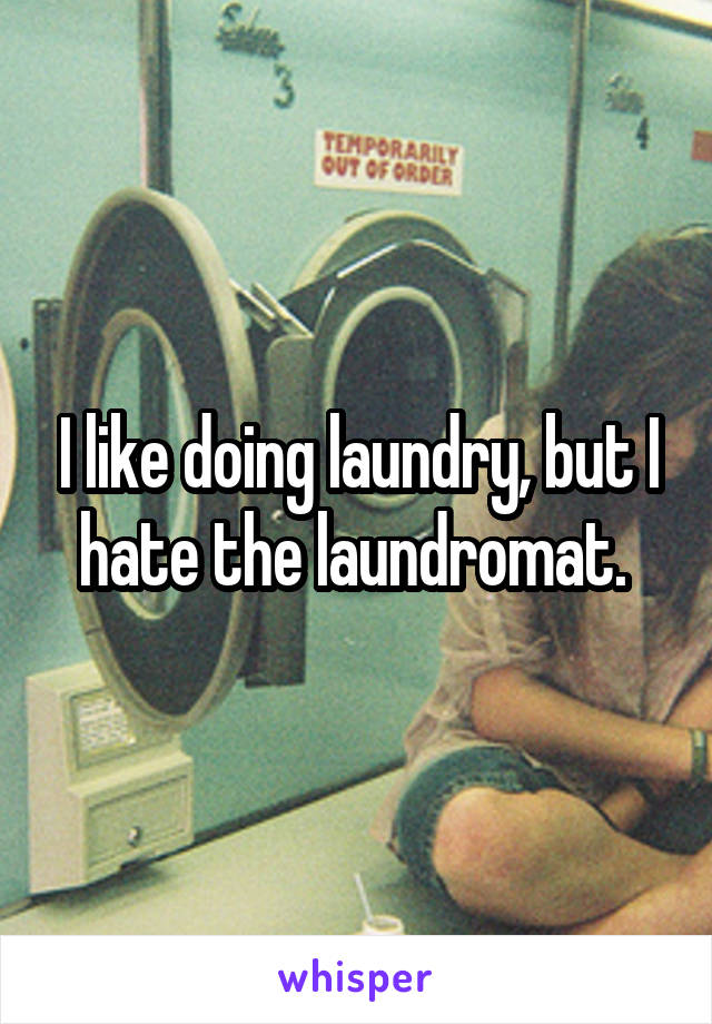 I like doing laundry, but I hate the laundromat.
