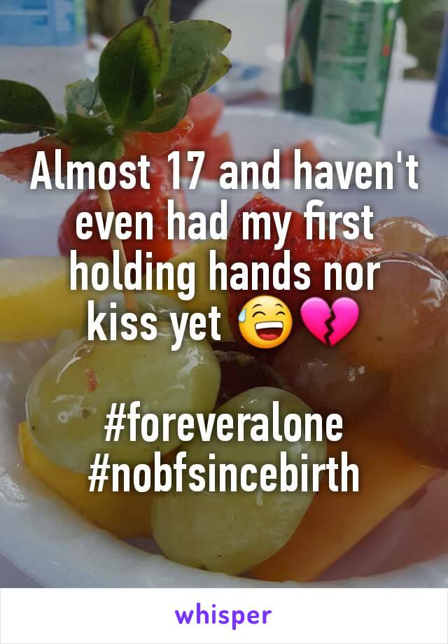 Almost 17 and haven't even had my first holding hands nor kiss yet 😅💔  #foreveralone #nobfsincebirth