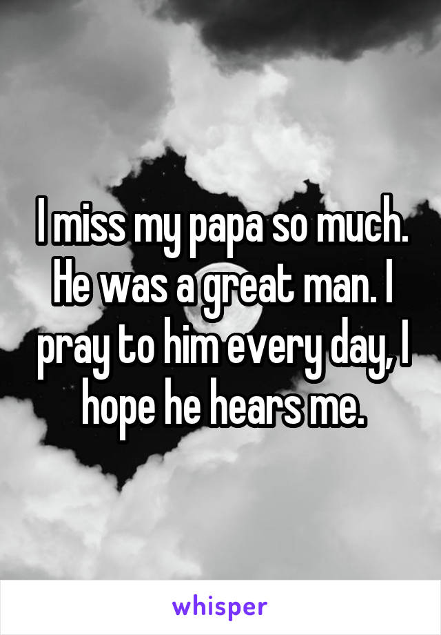 I miss my papa so much. He was a great man. I pray to him every day, I hope he hears me.
