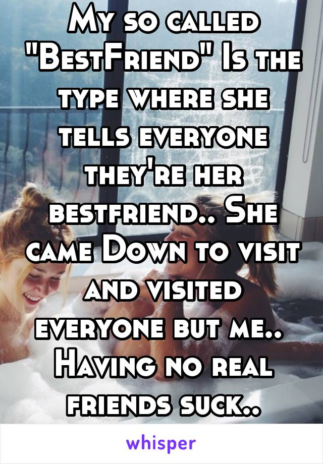 "My so called ""BestFriend"" Is the type where she tells everyone they're her bestfriend.. She came Down to visit and visited everyone but me..  Having no real friends suck.."