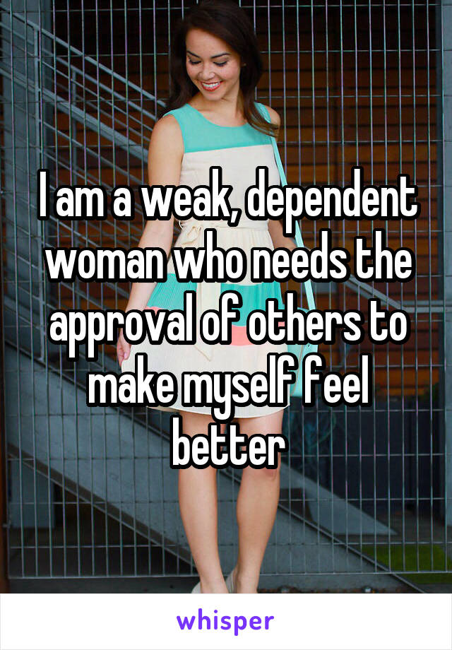 I am a weak, dependent woman who needs the approval of others to make myself feel better