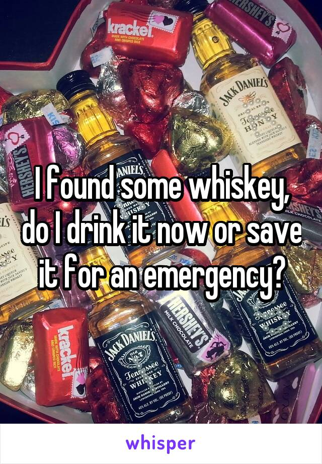 I found some whiskey, do I drink it now or save it for an emergency?