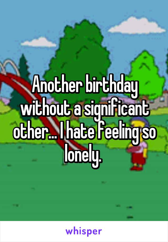 Another birthday without a significant other... I hate feeling so lonely.