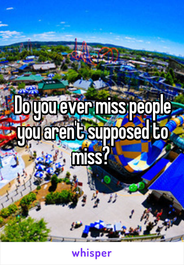 Do you ever miss people you aren't supposed to miss?