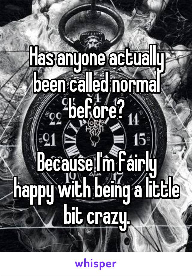 Has anyone actually been called normal before?  Because I'm fairly happy with being a little bit crazy.