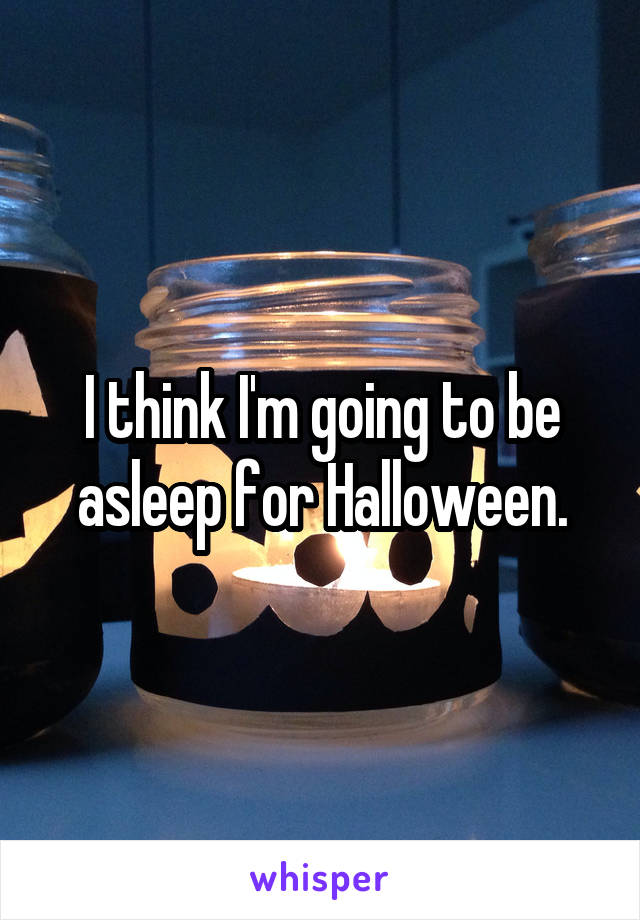 I think I'm going to be asleep for Halloween.