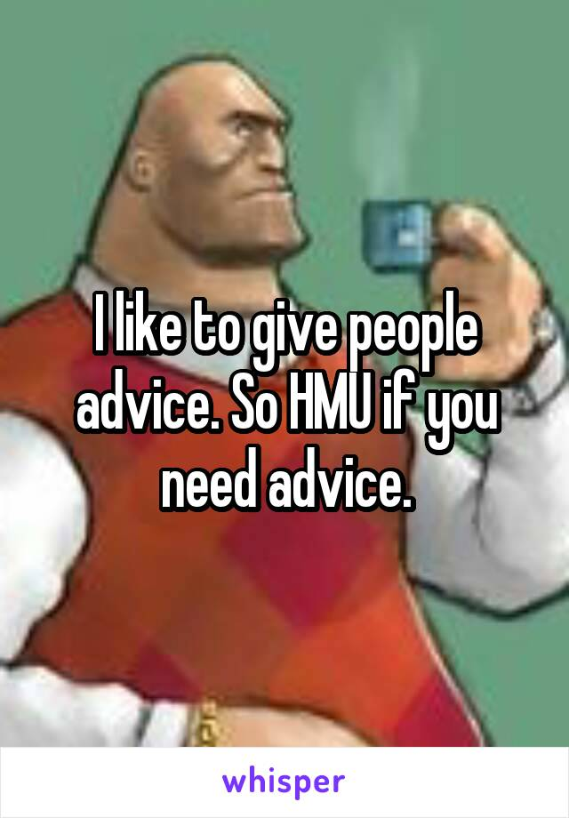 I like to give people advice. So HMU if you need advice.
