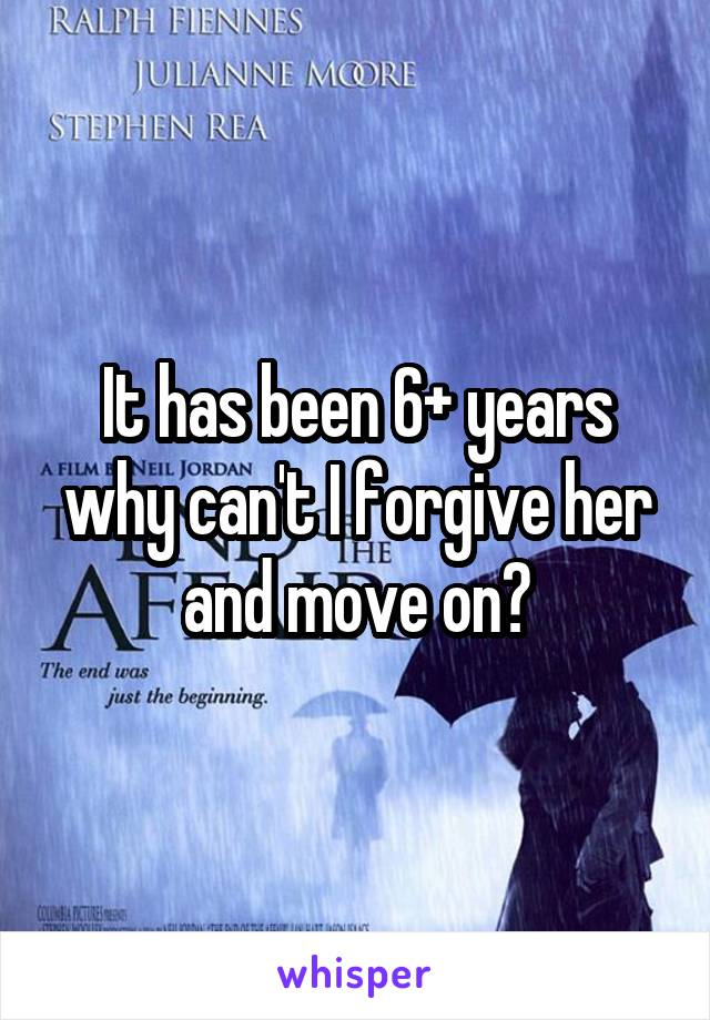 It has been 6+ years why can't I forgive her and move on?