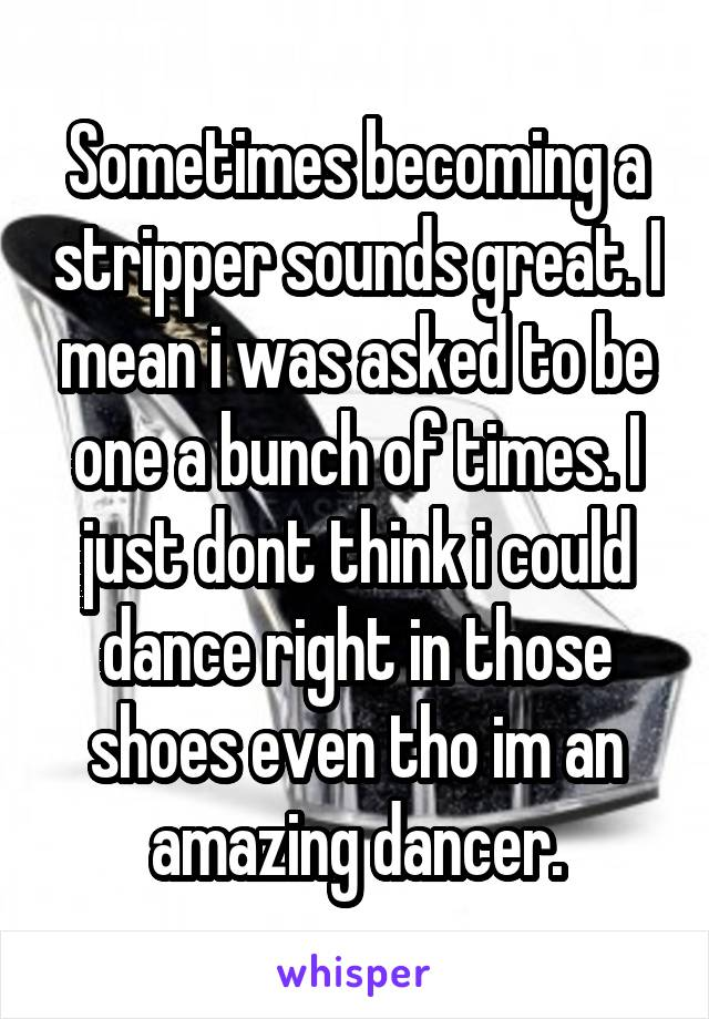 Sometimes becoming a stripper sounds great. I mean i was asked to be one a bunch of times. I just dont think i could dance right in those shoes even tho im an amazing dancer.