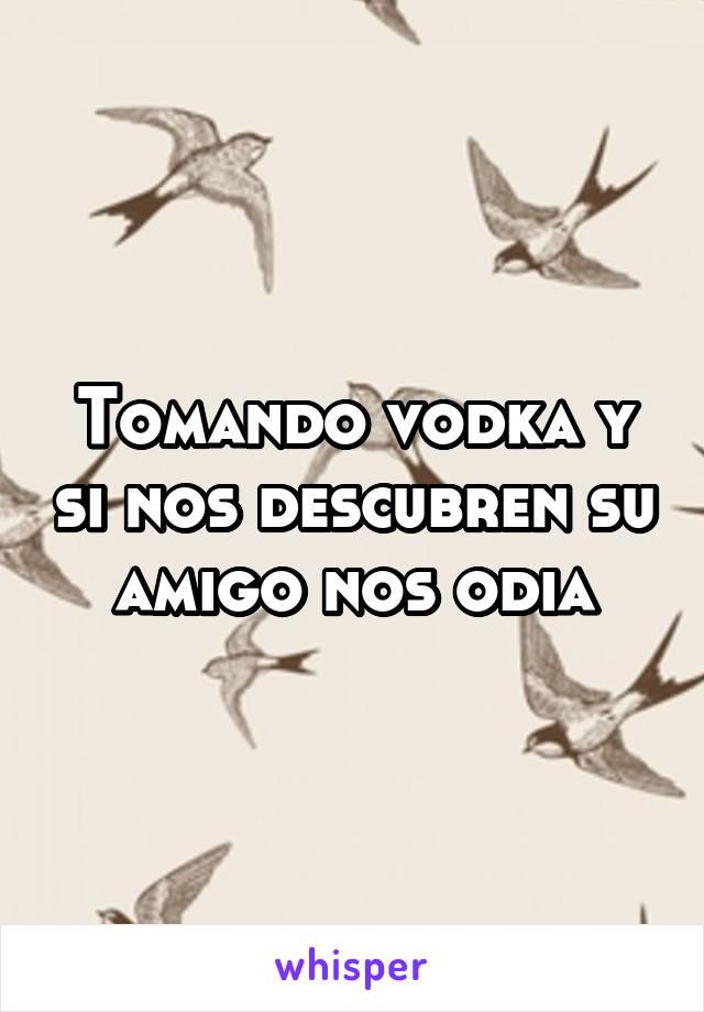 Tomando vodka y si nos descubren su amigo nos odia