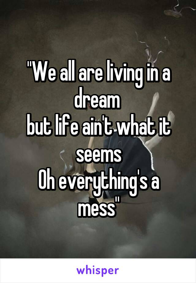 """""""We all are living in a dream  but life ain't what it seems Oh everything's a mess"""""""