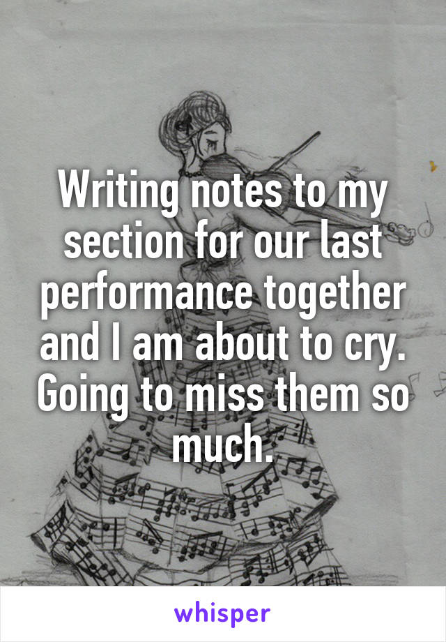 Writing notes to my section for our last performance together and I am about to cry. Going to miss them so much.