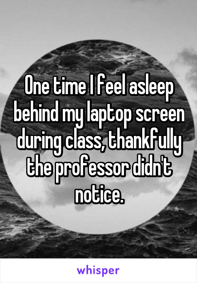 One time I feel asleep behind my laptop screen during class, thankfully the professor didn't notice.