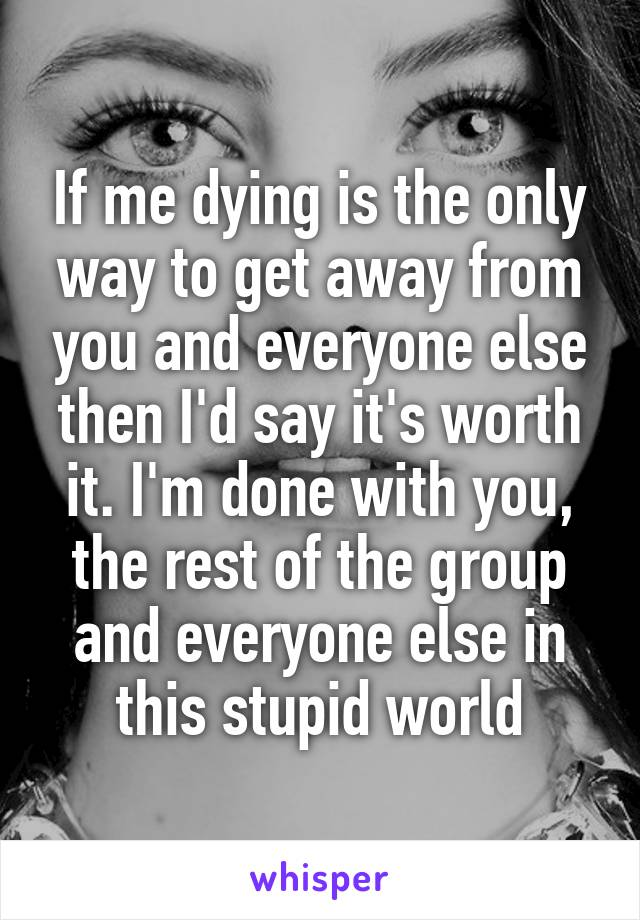 If me dying is the only way to get away from you and everyone else then I'd say it's worth it. I'm done with you, the rest of the group and everyone else in this stupid world