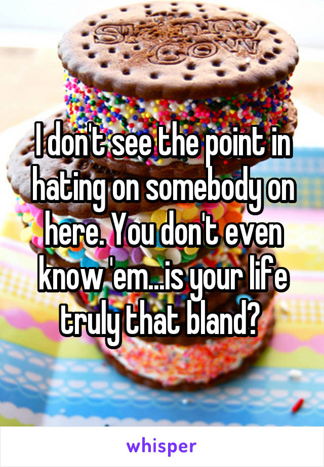 I don't see the point in hating on somebody on here. You don't even know 'em...is your life truly that bland?