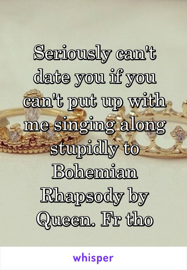 Seriously can't date you if you can't put up with me singing along stupidly to Bohemian Rhapsody by Queen. Fr tho