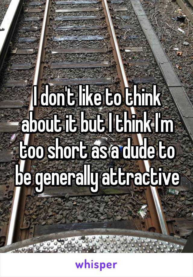 I don't like to think about it but I think I'm too short as a dude to be generally attractive