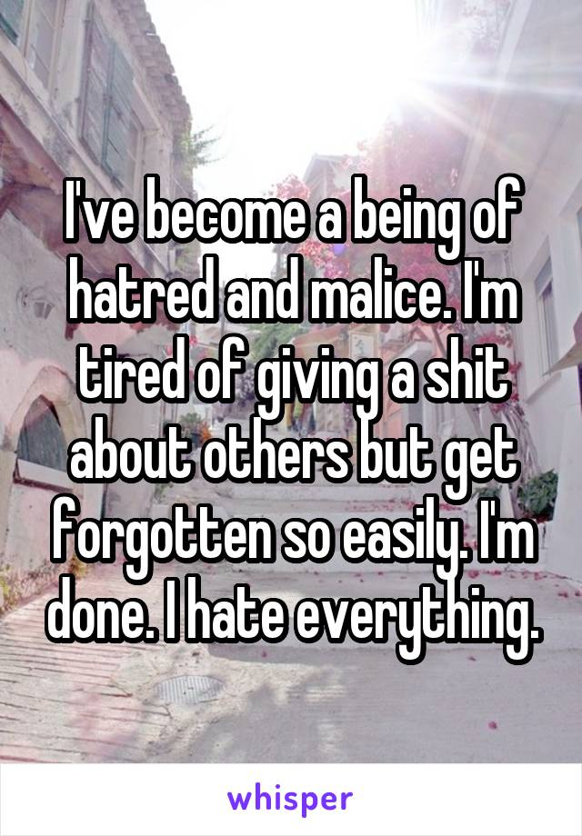 I've become a being of hatred and malice. I'm tired of giving a shit about others but get forgotten so easily. I'm done. I hate everything.