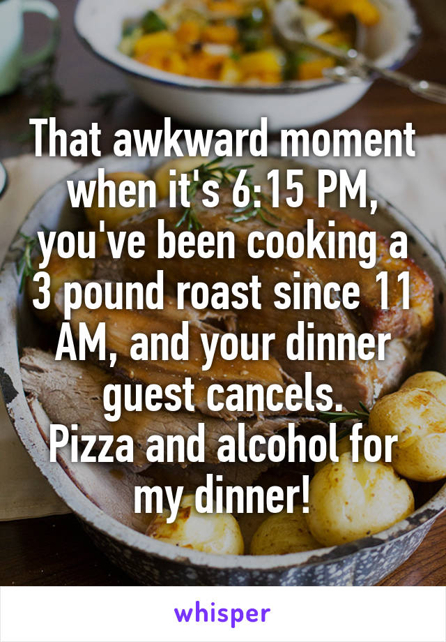 That awkward moment when it's 6:15 PM, you've been cooking a 3 pound roast since 11 AM, and your dinner guest cancels. Pizza and alcohol for my dinner!