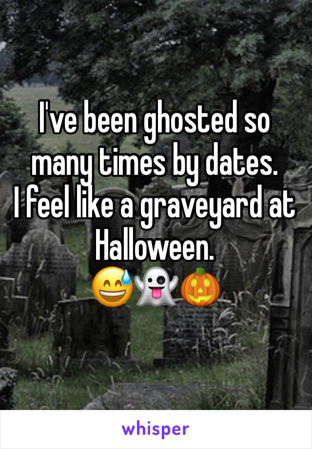 I've been ghosted so many times by dates.  I feel like a graveyard at Halloween.  😅👻🎃