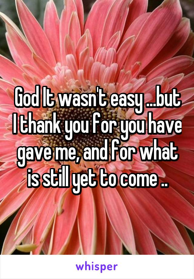 God It wasn't easy ...but I thank you for you have gave me, and for what is still yet to come ..