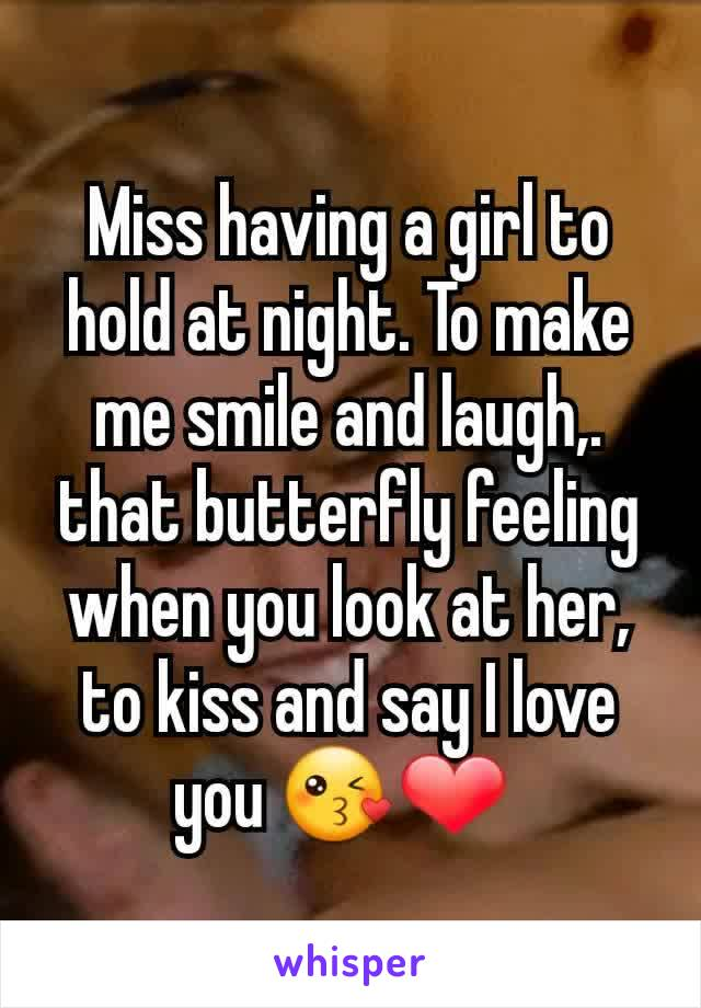 Miss having a girl to hold at night. To make me smile and laugh,.  that butterfly feeling when you look at her, to kiss and say I love you 😘❤