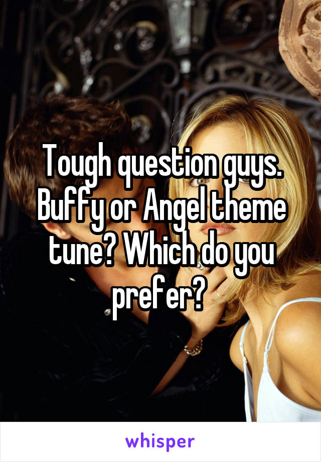 Tough question guys. Buffy or Angel theme tune? Which do you prefer?