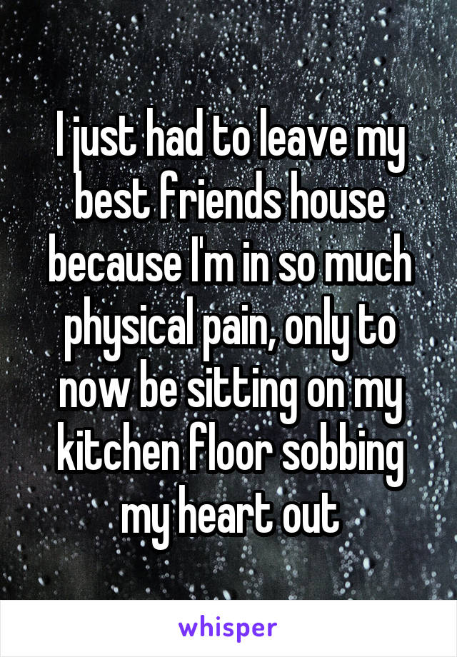 I just had to leave my best friends house because I'm in so much physical pain, only to now be sitting on my kitchen floor sobbing my heart out