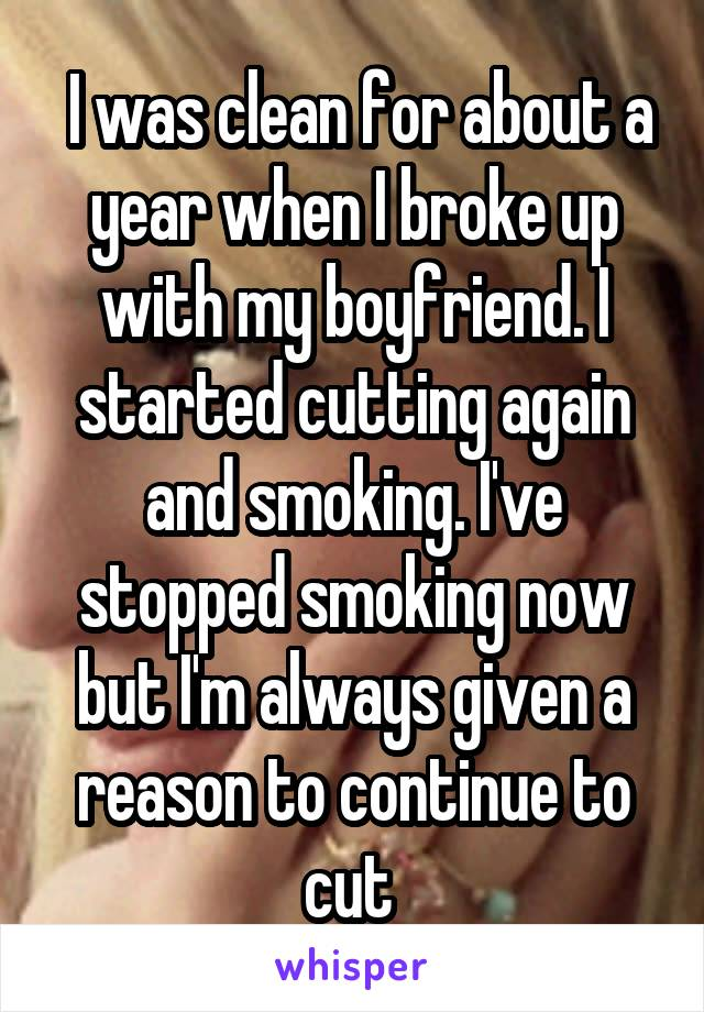 I was clean for about a year when I broke up with my boyfriend. I started cutting again and smoking. I've stopped smoking now but I'm always given a reason to continue to cut
