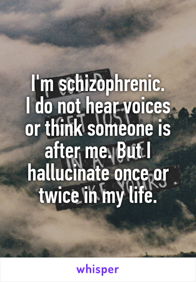 I'm schizophrenic. I do not hear voices or think someone is after me. But I hallucinate once or twice in my life.