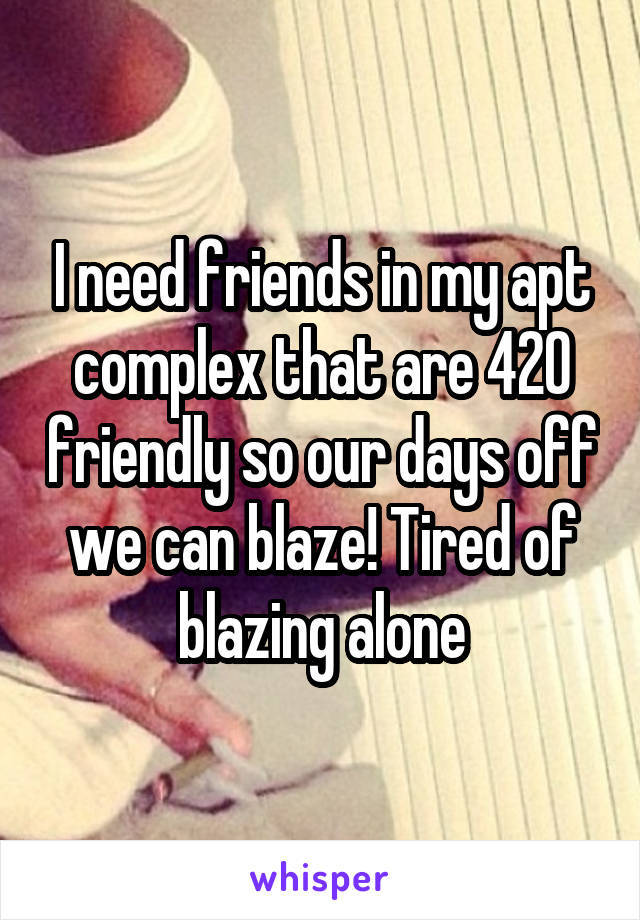 I need friends in my apt complex that are 420 friendly so our days off we can blaze! Tired of blazing alone