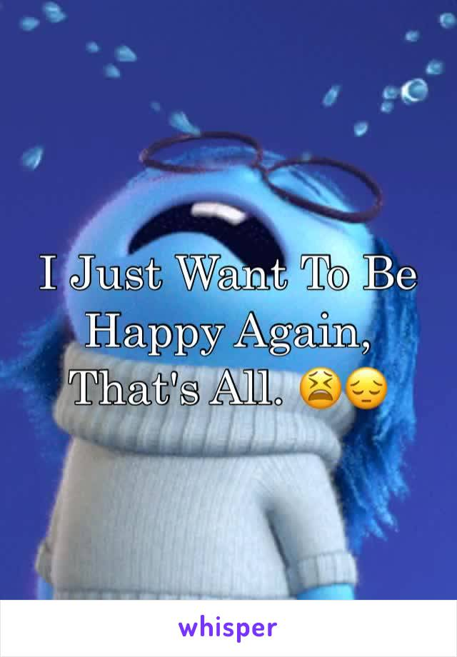 I Just Want To Be Happy Again, That's All. 😫😔