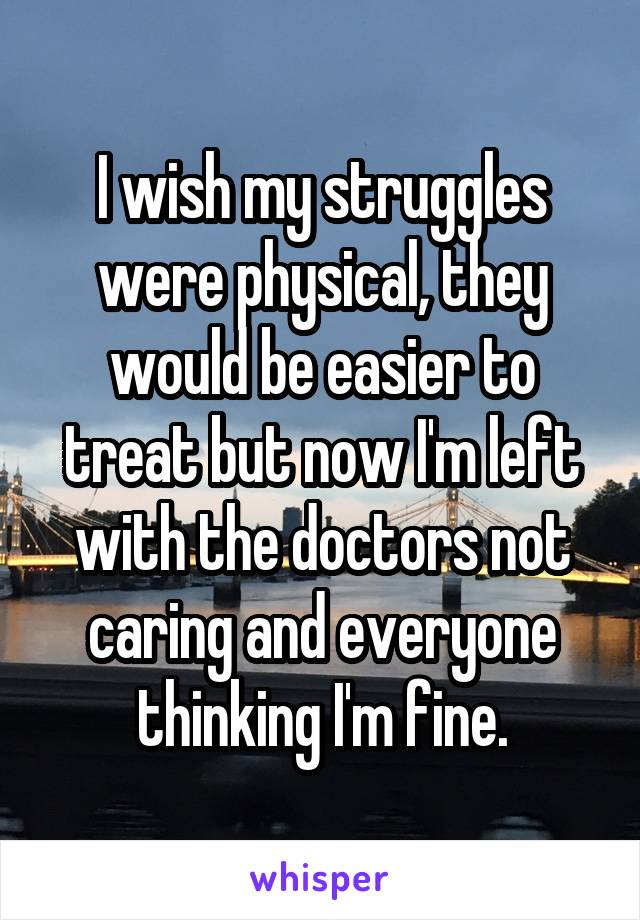 I wish my struggles were physical, they would be easier to treat but now I'm left with the doctors not caring and everyone thinking I'm fine.