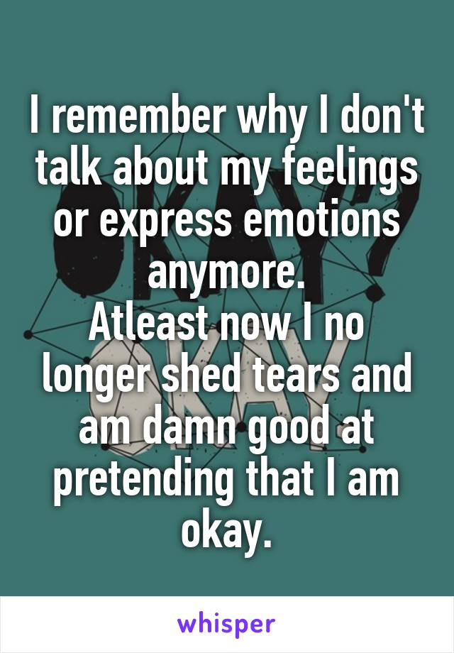 I remember why I don't talk about my feelings or express emotions anymore. Atleast now I no longer shed tears and am damn good at pretending that I am okay.
