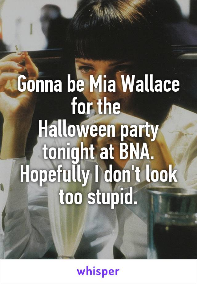 Gonna be Mia Wallace for the  Halloween party tonight at BNA. Hopefully I don't look too stupid.