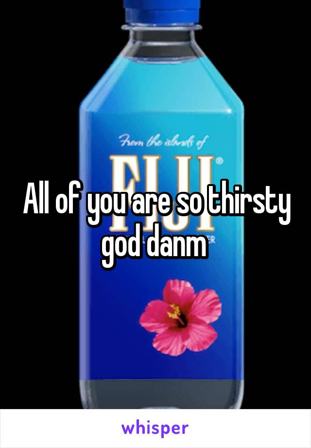 All of you are so thirsty god danm