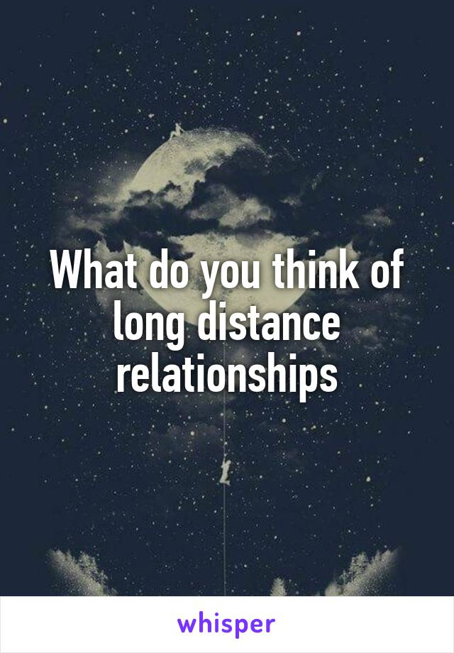 What do you think of long distance relationships