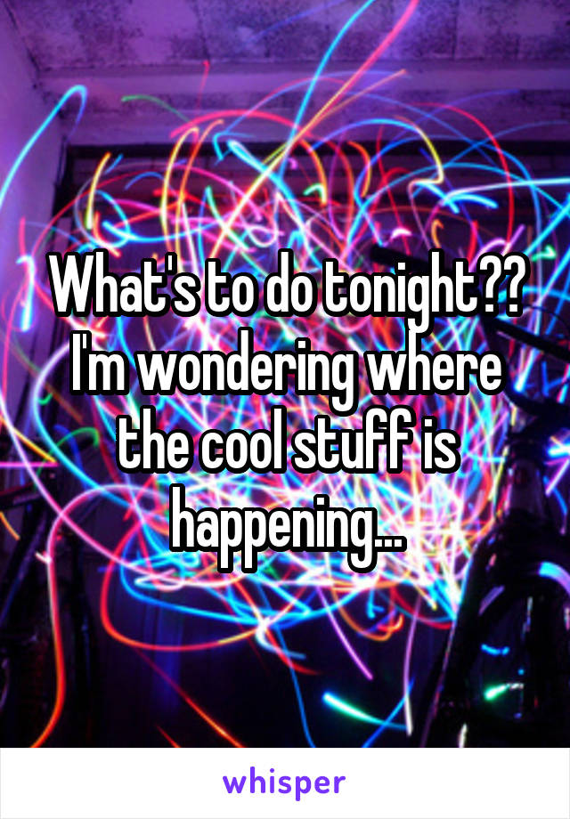 What's to do tonight?? I'm wondering where the cool stuff is happening...