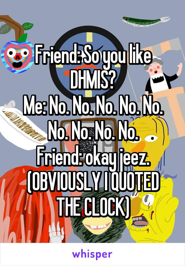 Friend: So you like DHMIS? Me: No. No. No. No. No. No. No. No. No. Friend: okay jeez. (OBVIOUSLY I QUOTED THE CLOCK)