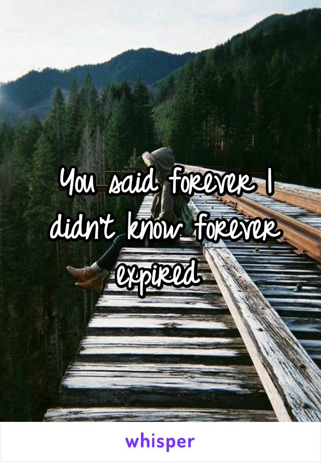 You said forever I didn't know forever expired