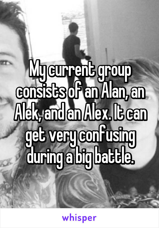 My current group consists of an Alan, an Alek, and an Alex. It can get very confusing during a big battle.