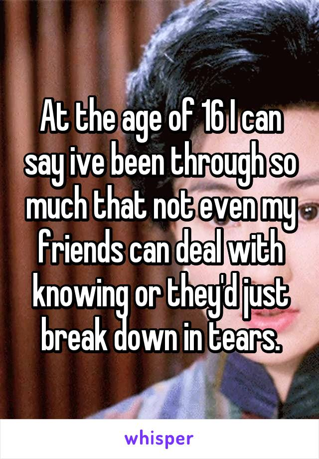 At the age of 16 I can say ive been through so much that not even my friends can deal with knowing or they'd just break down in tears.