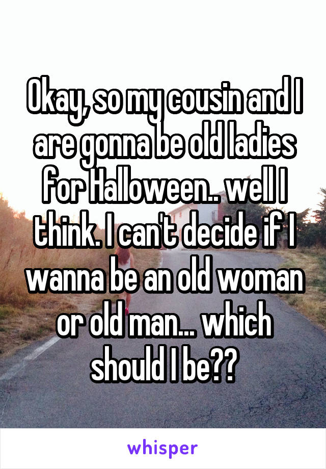 Okay, so my cousin and I are gonna be old ladies for Halloween.. well I think. I can't decide if I wanna be an old woman or old man... which should I be??