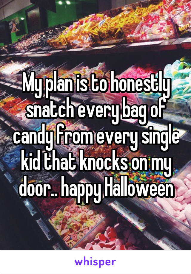 My plan is to honestly snatch every bag of candy from every single kid that knocks on my door.. happy Halloween