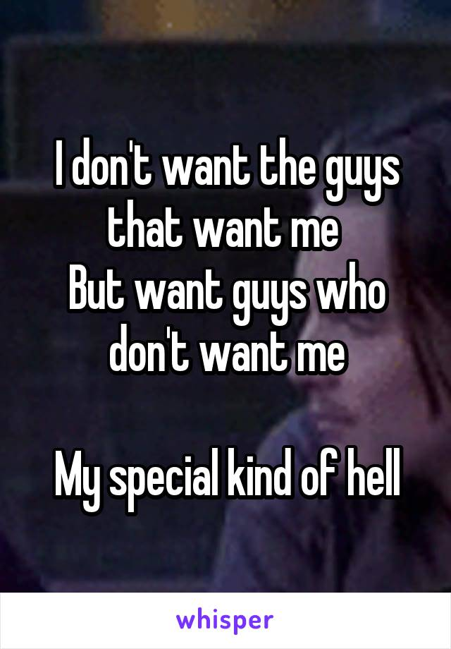 I don't want the guys that want me  But want guys who don't want me  My special kind of hell