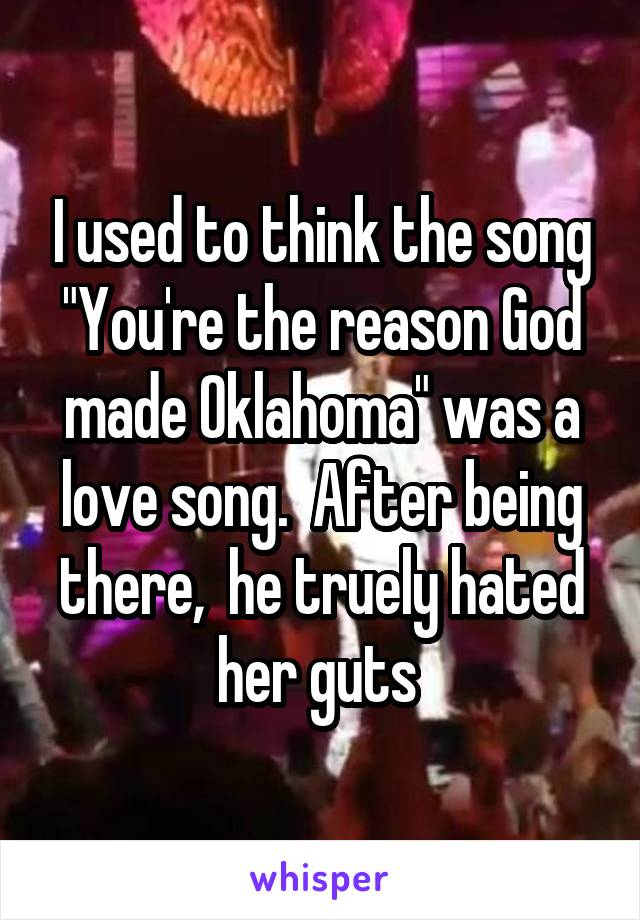 """I used to think the song """"You're the reason God made Oklahoma"""" was a love song.  After being there,  he truely hated her guts"""